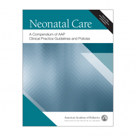 AAP Neonatal Care: A Compendium of AAP Clinical Practice Guidelines & Policies
